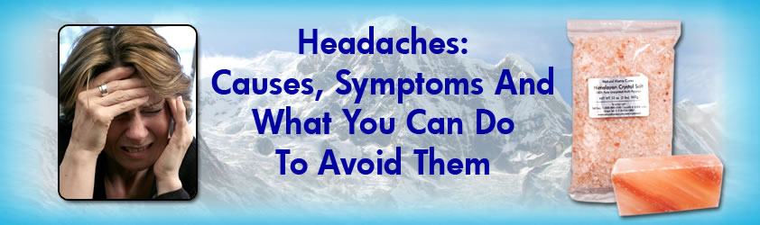 Headaches: Causes, Symptoms And How Natural Home Cures Himalayan Crystal Salt Can Help You Avoid Them